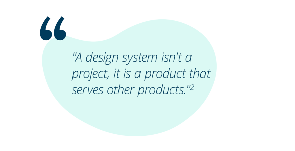 """""""A design system isn't a project, it is a product that serves other products.""""(2)"""